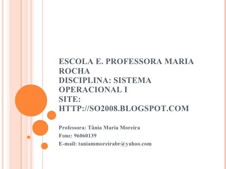 ESCOLA E. PROFESSORA MARIA ROCHA DISCIPLINA: SISTEMA OPERACIONAL I SITE: HTTP://SO2008.BLOGSPOT.COM Professora: Tânia Mari...