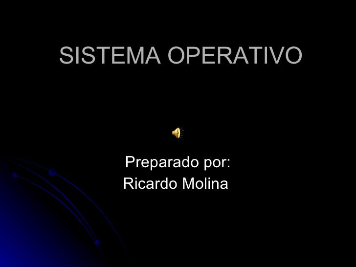 SISTEMA OPERATIVO Preparado por: Ricardo Molina