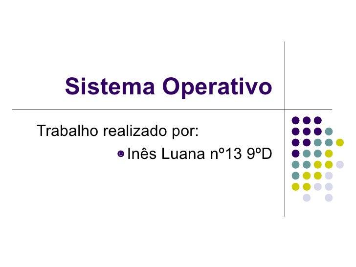 Sistema Operativo <ul><li>Trabalho realizado por: </li></ul><ul><li>Inês Luana nº13 9ºD </li></ul>