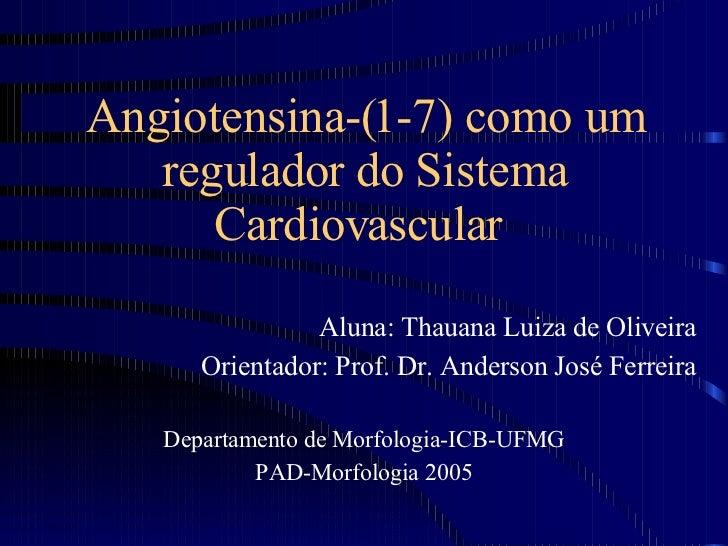 Angiotensina-(1-7) como um regulador do Sistema Cardiovascular  Aluna: Thauana Luiza de Oliveira Orientador: Prof. Dr. And...
