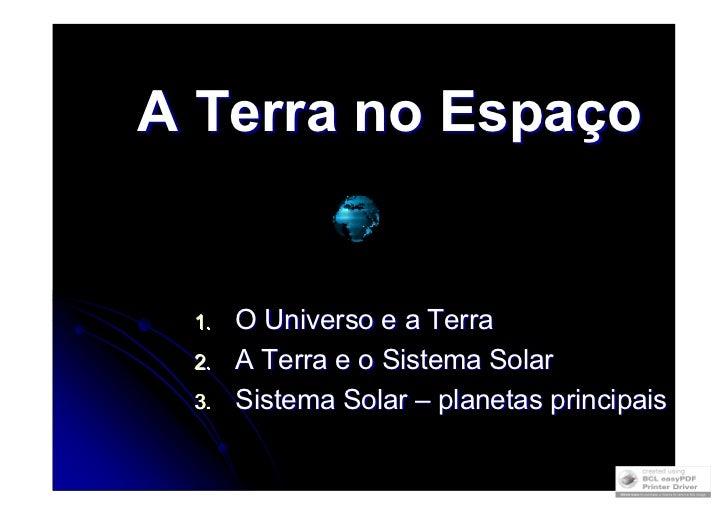 A Terra no Espaço         O Universo e a Terra  1.       A Terra e o Sistema Solar  2.       Sistema Solar – planetas prin...