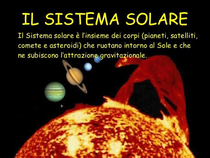 IL SISTEMA SOLARE Il Sistema solare è l'insieme dei corpi (pianeti, satelliti, comete e asteroidi) che ruotano intorno al ...