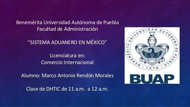 """Benemérita Universidad Autónoma de Puebla Facultad de Administración """"SISTEMA ADUANERO EN MÉXICO"""" Licenciatura en: Comerci..."""