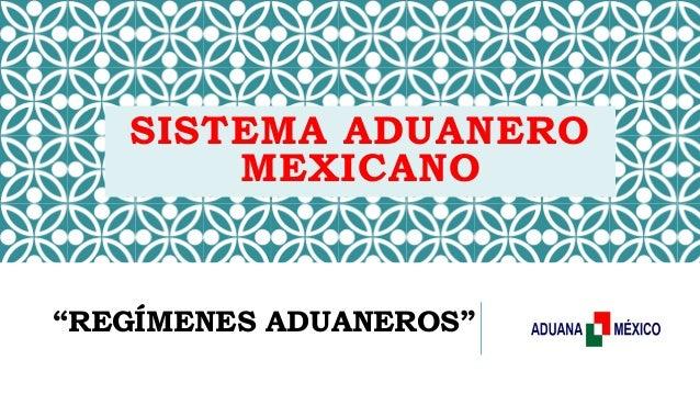 """SISTEMA ADUANERO MEXICANO """"REGÍMENES ADUANEROS"""""""