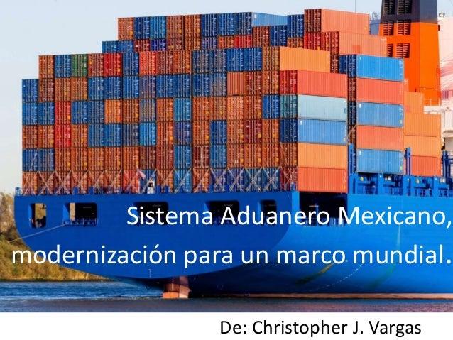 Sistema Aduanero Mexicano, modernización para un marco mundial. De: Christopher J. Vargas