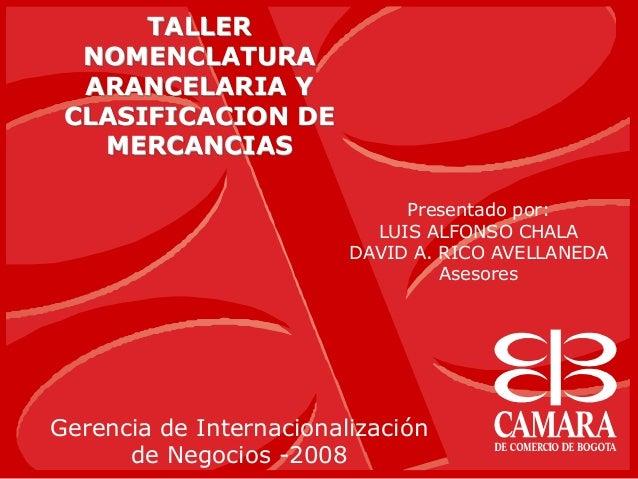 TALLERNOMENCLATURAARANCELARIA YCLASIFICACION DEMERCANCIASGerencia de Internacionalizaciónde Negocios -2008Presentado por:L...