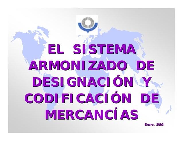 EL SISTEMAEL SISTEMAARMONIZADO DEARMONIZADO DEDESIGNACIDESIGNACIÓÓN YN YCODIFICACICODIFICACIÓÓN DEN DEMERCANCMERCANCÍÍASAS...
