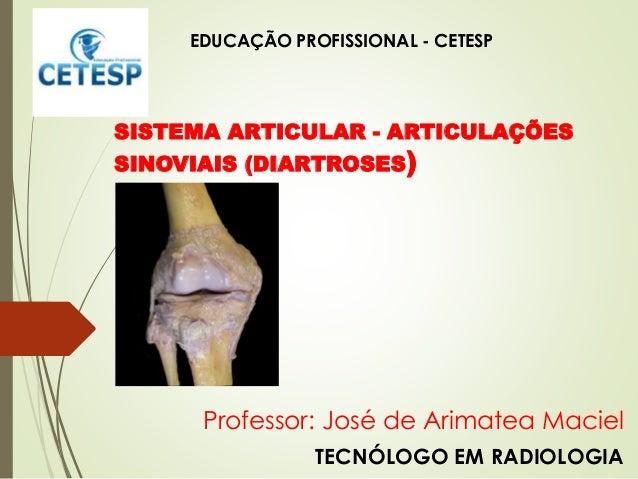 Professor: José de Arimatea Maciel TECNÓLOGO EM RADIOLOGIA SISTEMA ARTICULAR - ARTICULAÇÕES SINOVIAIS (DIARTROSES) EDUCAÇÃ...