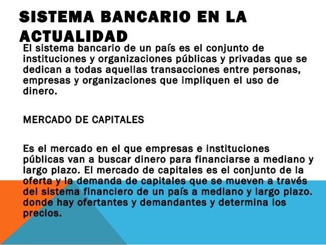 SISTEMA BANCARIO EN LA ACTUALIDAD El sistema bancario de un país es el conjunto de instituciones y organizaciones públicas...