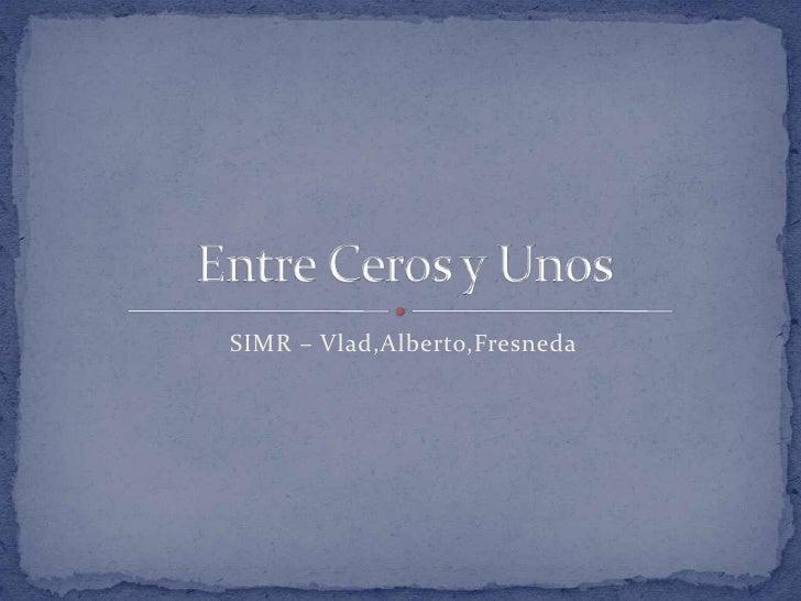 SIMR – Vlad,Alberto,Fresneda<br />Entre Ceros y Unos<br />