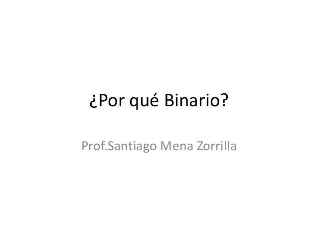 ¿Por qué Binario? Prof.Santiago Mena Zorrilla