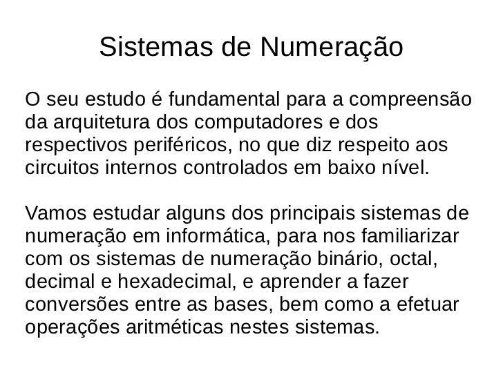 Sistemas de NumeraçãoO seu estudo é fundamental para a compreensãoda arquitetura dos computadores e dosrespectivos perifér...