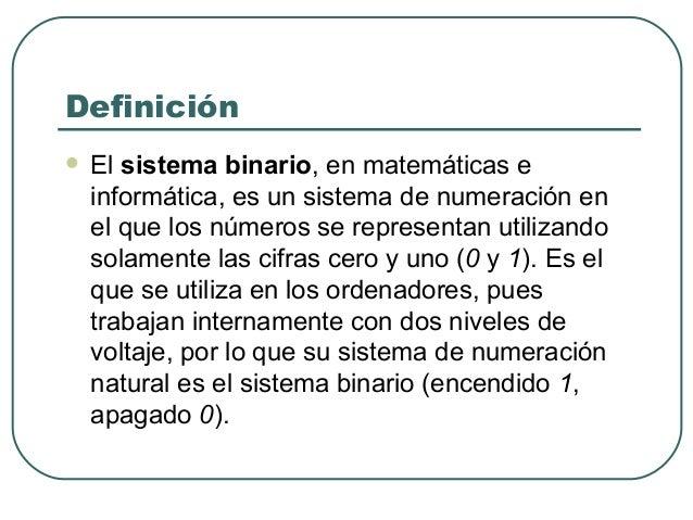 Definición   El sistema binario, en matemáticas e    informática, es un sistema de numeración en    el que los números se...