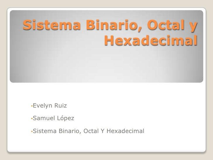 Sistema Binario, Octal y          Hexadecimal •Evelyn   Ruiz •Samuel    López •Sistema   Binario, Octal Y Hexadecimal