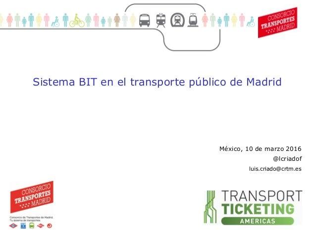 1 Movilidad sostenible (1) México, 10 de marzo 2016 @lcriadof Sistema BIT en el transporte público de Madrid luis.criado@c...