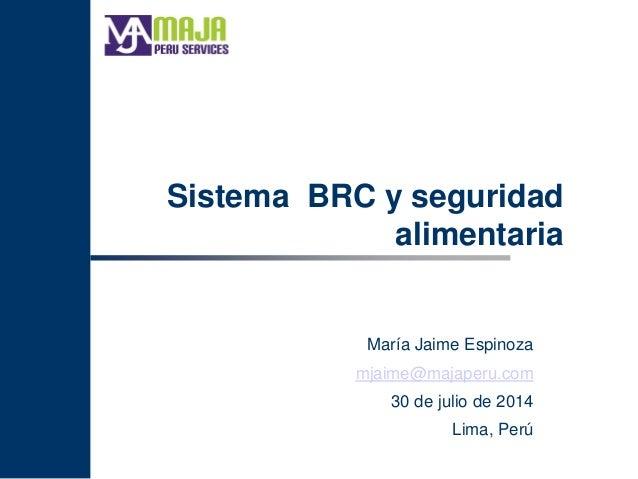 Sistema BRC y seguridad alimentaria María Jaime Espinoza mjaime@majaperu.com 30 de julio de 2014 Lima, Perú