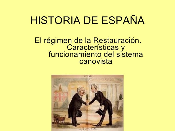 HISTORIA DE ESPAÑA El régimen de la Restauración. Características y funcionamiento del sistema canovista