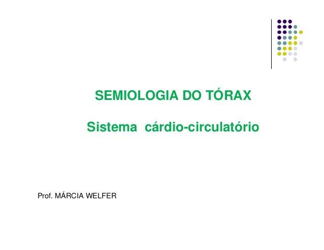 SEMIOLOGIA DO TÓRAX Sistema cárdio-circulatório Prof. MÁRCIA WELFER