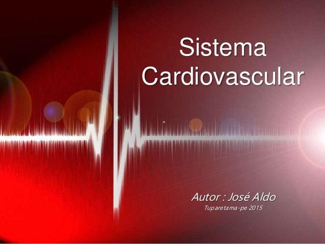 Sistema Cardiovascular Autor : José Aldo Tuparetama-pe 2015