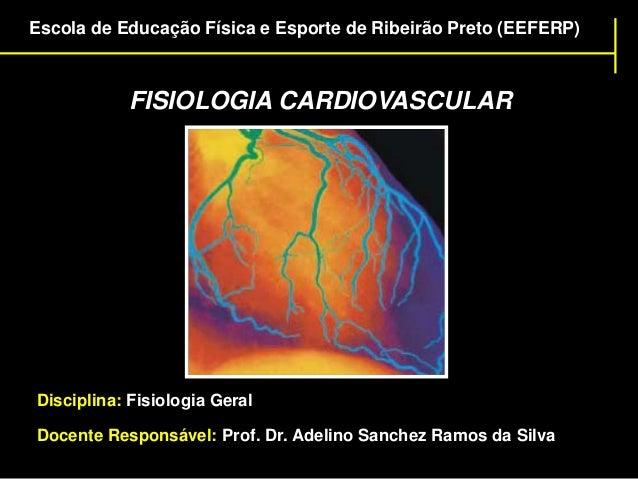 Escola de Educação Física e Esporte de Ribeirão Preto (EEFERP)  FISIOLOGIA CARDIOVASCULAR  Disciplina: Fisiologia Geral  D...