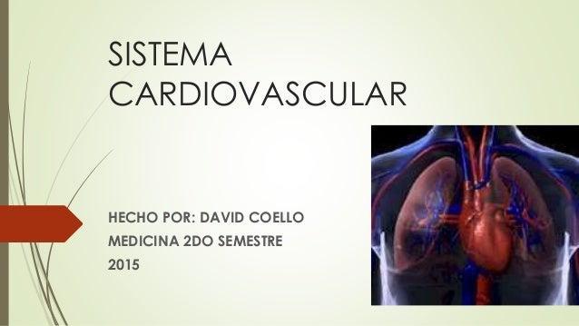 SISTEMA CARDIOVASCULAR HECHO POR: DAVID COELLO MEDICINA 2DO SEMESTRE 2015
