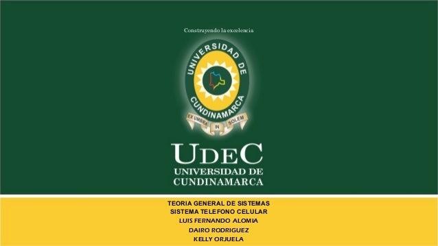 Construyendo la excelencia TEORIA GENERAL DE SISTEMAS SISTEMA TELEFONO CELULAR LUIS FERNANDO ALOMIA DAIRO RODRIGUEZ KELLY ...