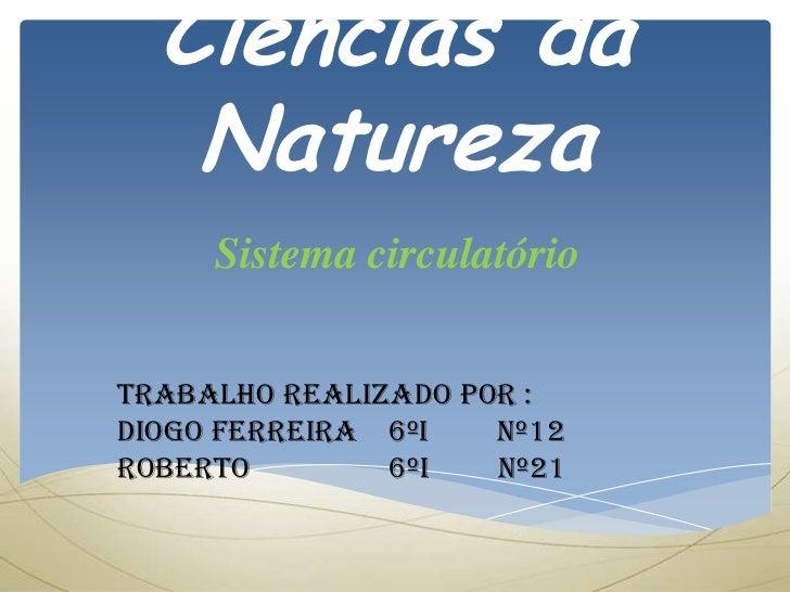 Ciências da   Natureza     Sistema circulatórioTrabalho realizado por :Diogo Ferreira 6ºi   nº12Roberto        6ºi   nº21