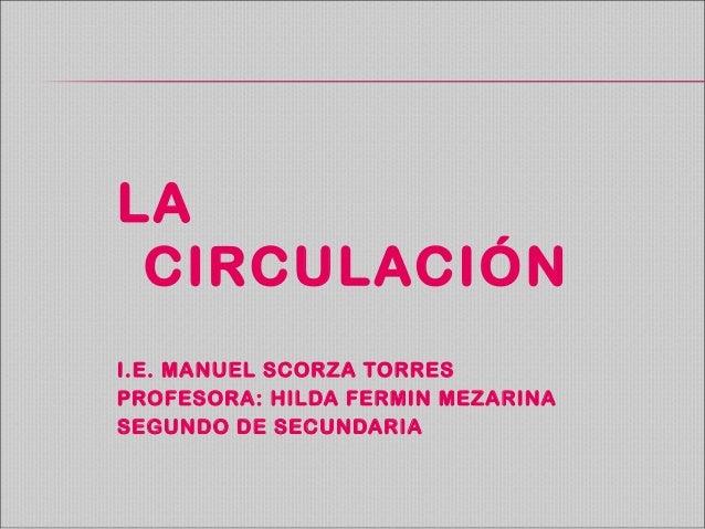 LA CIRCULACIÓN I.E. MANUEL SCORZA TORRES PROFESORA: HILDA FERMIN MEZARINA SEGUNDO DE SECUNDARIA