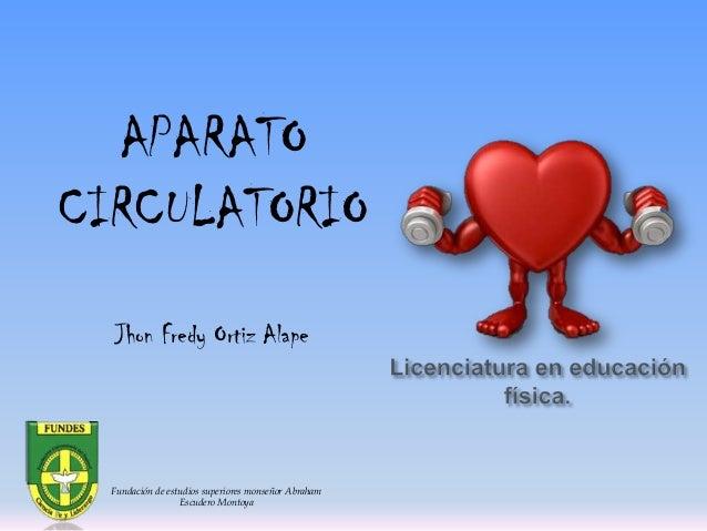 APARATO CIRCULATORIO Jhon Fredy Ortiz Alape  Fundación de estudios superiores monseñor Abraham Escudero Montoya