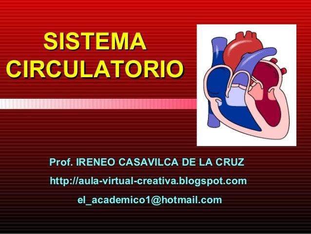 SISTEMACIRCULATORIO  Prof. IRENEO CASAVILCA DE LA CRUZ  http://aula-virtual-creativa.blogspot.com       el_academico1@hotm...
