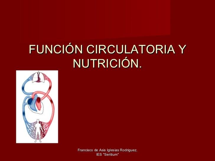 """FUNCIÓN CIRCULATORIA Y      NUTRICIÓN.      Francisco de Asis Iglesias Rodriguez.                 IES """"Seritium"""""""