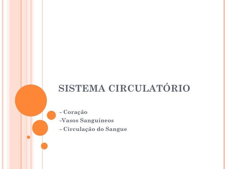SISTEMA CIRCULATÓRIO <ul><li>- Coração </li></ul><ul><li>-Vasos Sanguíneos </li></ul><ul><li>- Circulação do Sangue </li><...