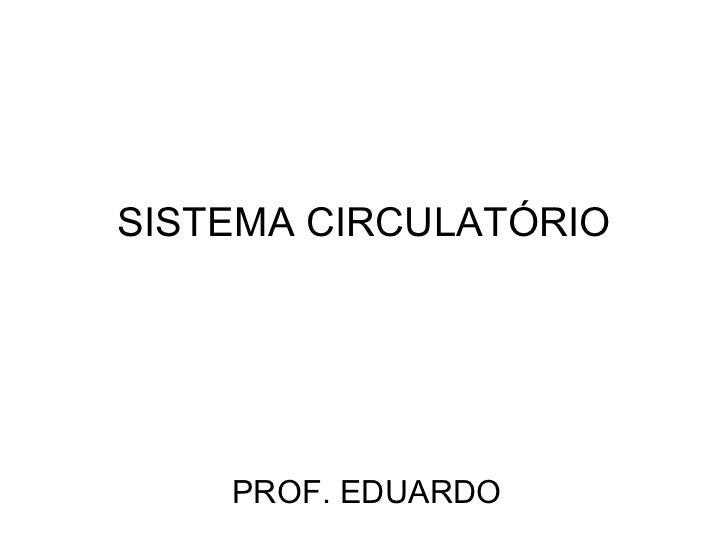 SISTEMA CIRCULATÓRIO PROF. EDUARDO