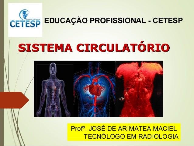 SISTEMA CIRCULATÓRIOSISTEMA CIRCULATÓRIO Profº. JOSÉ DE ARIMATEA MACIEL TECNÓLOGO EM RADIOLOGIA EDUCAÇÃO PROFISSIONAL - CE...