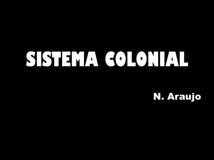 <ul><li>SISTEMA COLONIAL </li></ul><ul><li>N. Araujo </li></ul>