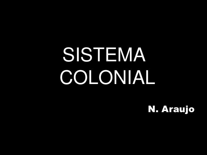 SISTEMA COLONIAL<br />N. Araujo<br />