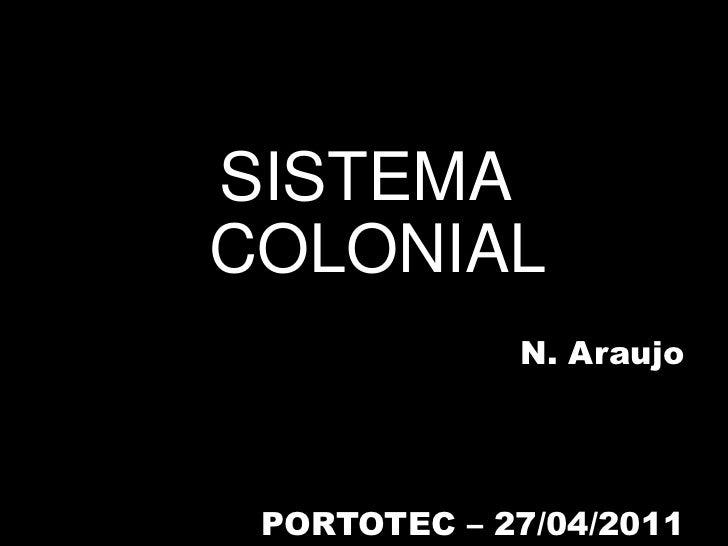 SISTEMA COLONIAL<br />N. Araujo<br />PORTOTEC – 27/04/2011<br />