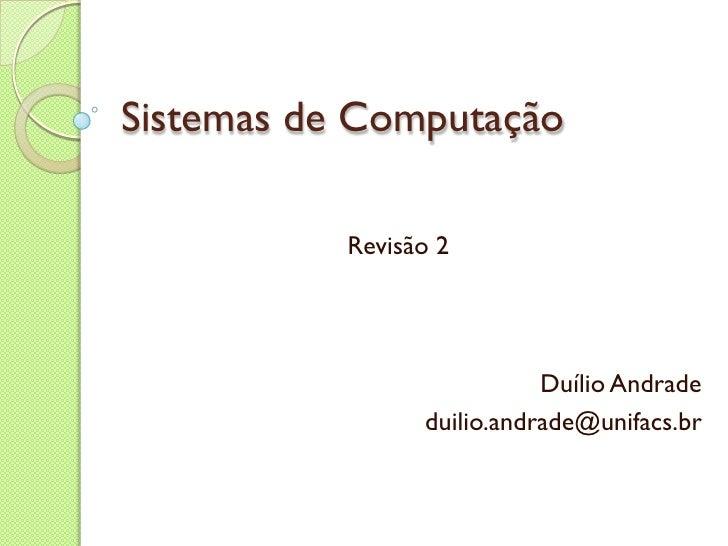 Sistemas de Computação Revisão 2 Duílio Andrade [email_address]