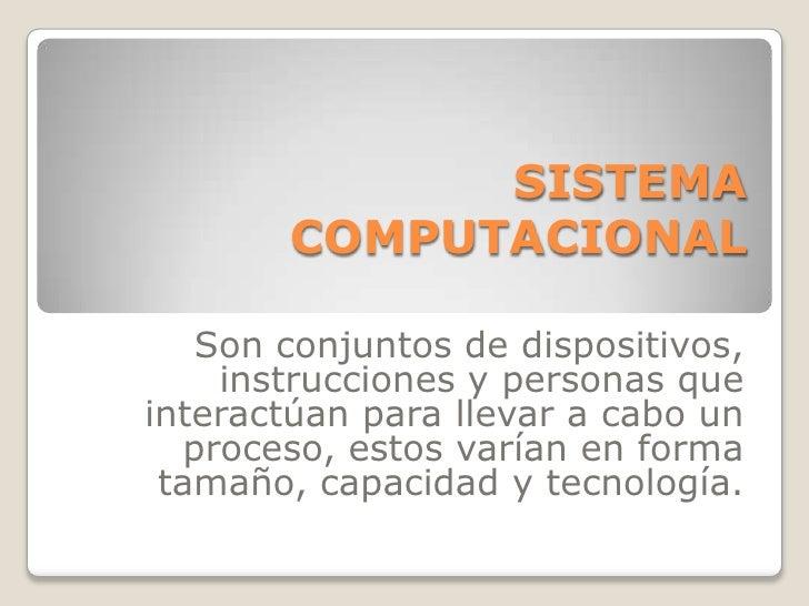 SISTEMA COMPUTACIONAL<br /><br />Son conjuntos de dispositivos, instrucciones y personas que interactúan para llevar a ca...
