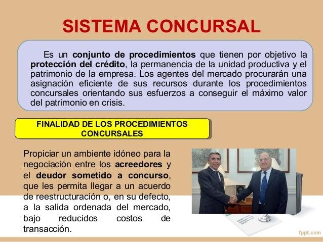 SISTEMA CONCURSAL Es un conjunto de procedimientos que tienen por objetivo la protección del crédito, la permanencia de la...