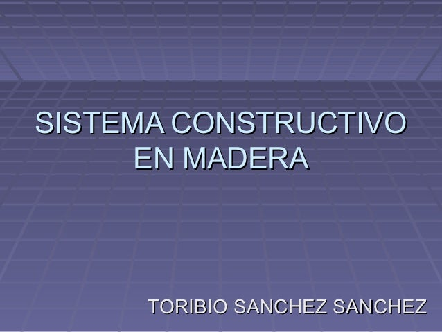 SISTEMA CONSTRUCTIVO      EN MADERA      TORIBIO SANCHEZ SANCHEZ