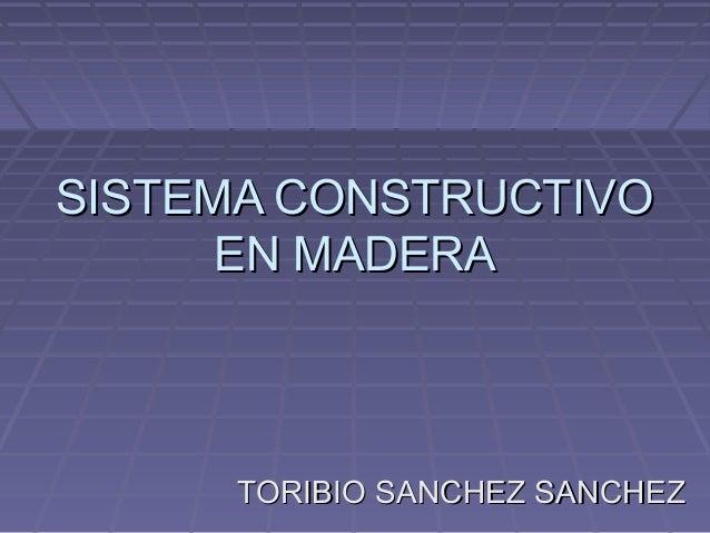 SISTEMA CONSTRUCTIVOSISTEMA CONSTRUCTIVO EN MADERAEN MADERA TORIBIO SANCHEZ SANCHEZTORIBIO SANCHEZ SANCHEZ