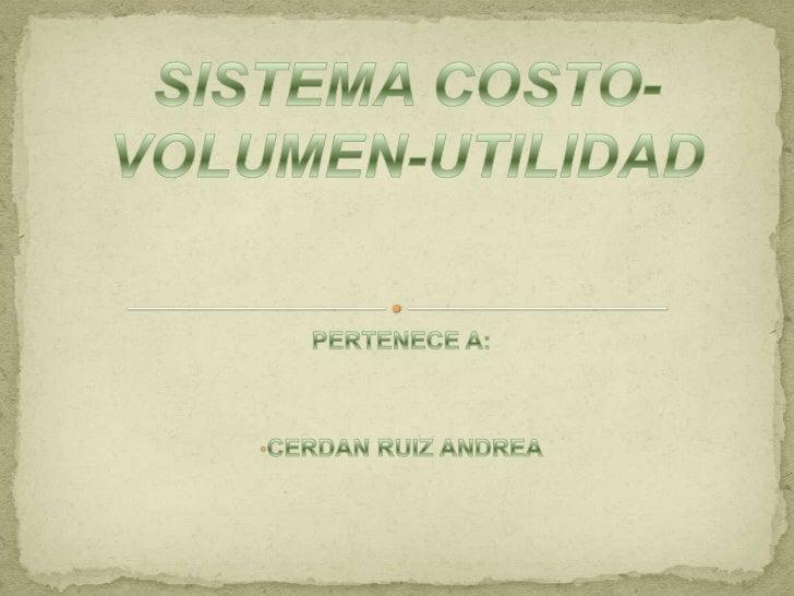 SISTEMA COSTO-VOLUMEN-UTILIDAD<br />PERTENECE A: <br /><ul><li>CERDAN RUIZ ANDREA</li></li></ul><li>