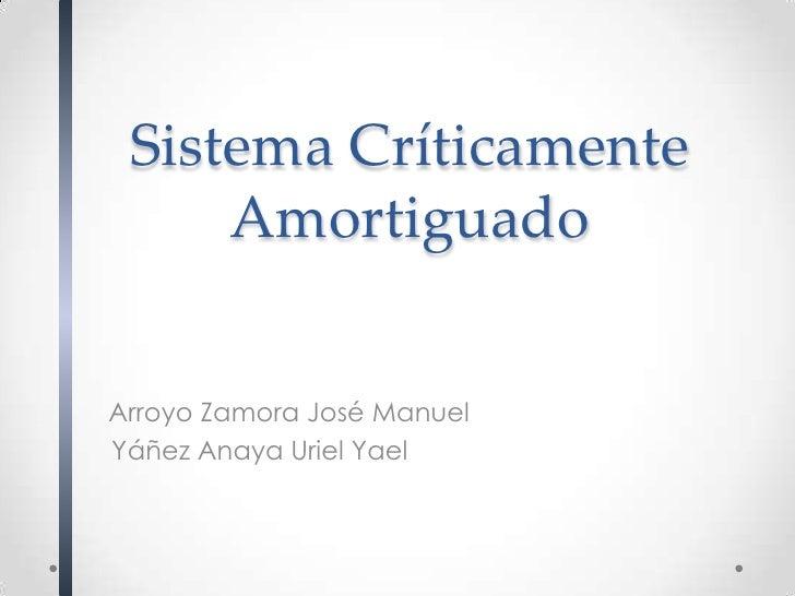 Sistema Críticamente     AmortiguadoArroyo Zamora José ManuelYáñez Anaya Uriel Yael