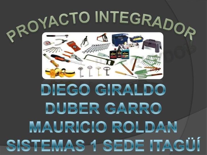 PROYACTO INTEGRADOR<br />DIEGO GIRALDO<br />DUBER GARRO<br />MAURICIO ROLDAN<br />SISTEMAS 1 SEDE ITAGÜÍ<br />