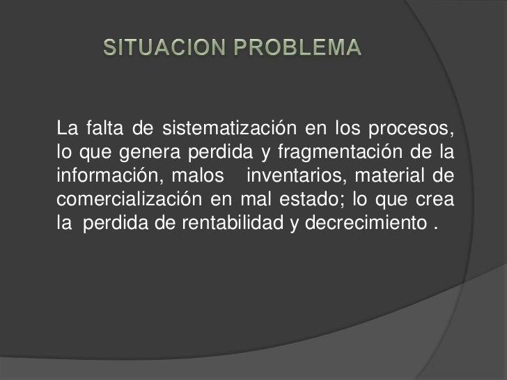 SITUACION PROBLEMA<br />La falta de sistematización en los procesos,  lo que genera perdida y fragmentación de la informac...