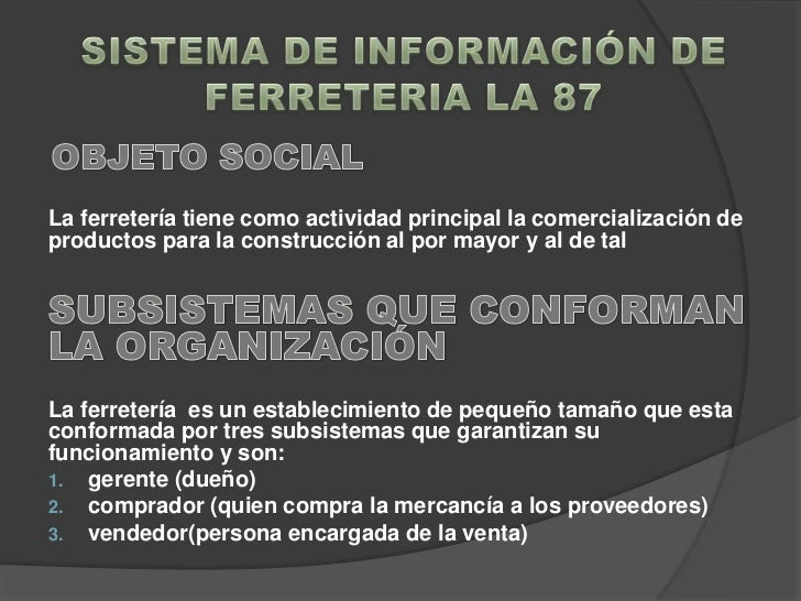 SISTEMA DE INFORMACIÓN DEFERRETERIA LA 87<br />OBJETO SOCIAL<br />La ferretería tiene como actividad principal la comercia...