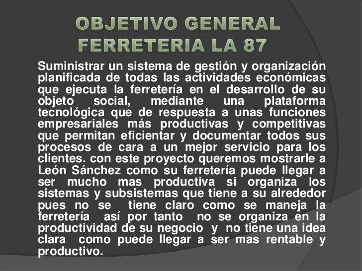 OBJETIVO GENERAL <br />FERRETERIA LA 87<br />Suministrar un sistema de gestión y organización planificada de tod...
