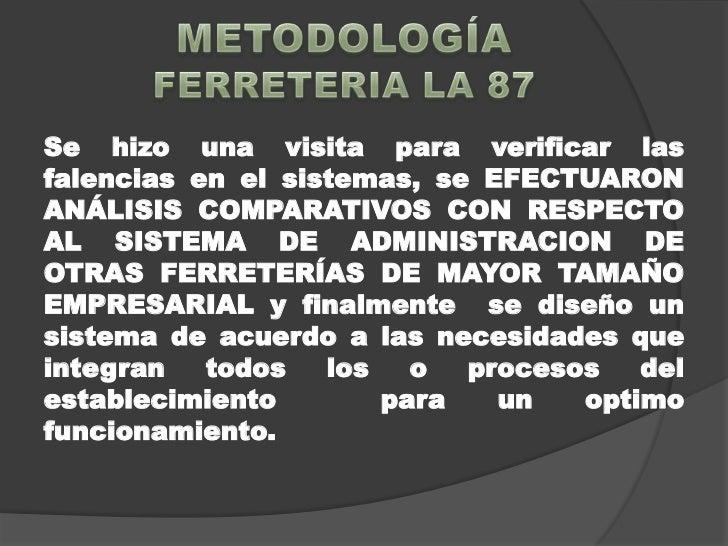 METODOLOGÍAFERRETERIA LA 87<br />Se hizo una visita para verificar las falencias en el sistemas, se EFECTUARON ANÁLISIS CO...