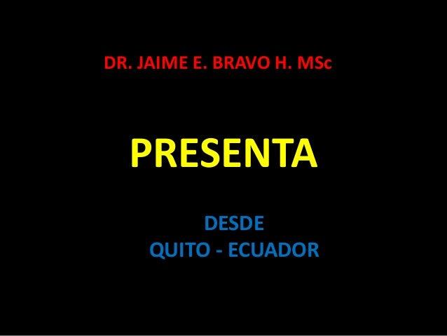 PRESENTA DR. JAIME E. BRAVO H. MSc DESDE QUITO - ECUADOR